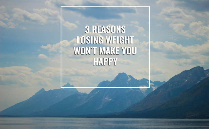 3 Reasons Why Losing Weight WON'T Make You Happy